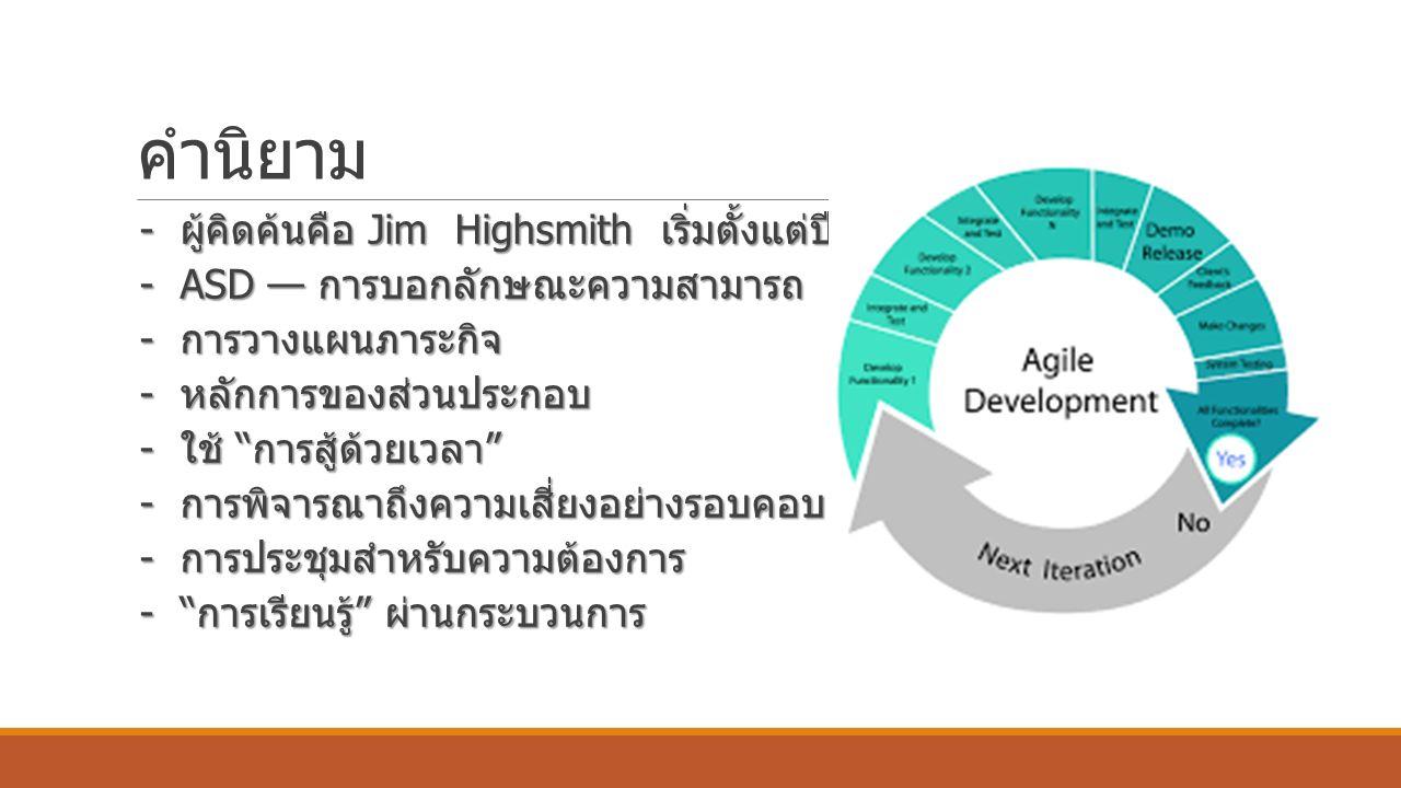 คำนิยาม - ผู้คิดค้นคือ Jim Highsmith เริ่มตั้งแต่ปี 2000 - ผู้คิดค้นคือ Jim Highsmith เริ่มตั้งแต่ปี 2000 - ASD — การบอกลักษณะความสามารถ - ASD — การบอกลักษณะความสามารถ - การวางแผนภาระกิจ - การวางแผนภาระกิจ - หลักการของส่วนประกอบ - หลักการของส่วนประกอบ - ใช้ การสู้ด้วยเวลา - ใช้ การสู้ด้วยเวลา - การพิจารณาถึงความเสี่ยงอย่างรอบคอบ - การพิจารณาถึงความเสี่ยงอย่างรอบคอบ - การประชุมสำหรับความต้องการ - การประชุมสำหรับความต้องการ - การเรียนรู้ ผ่านกระบวนการ - การเรียนรู้ ผ่านกระบวนการ