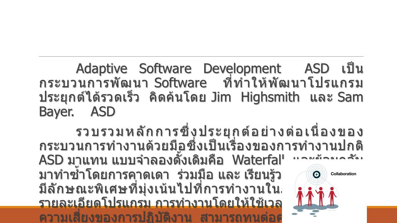 Adaptive Software Development ASD เป็น กระบวนการพัฒนา Software ที่ทำให้พัฒนาโปรแกรม ประยุกต์ได้รวดเร็ว คิดค้นโดย Jim Highsmith และ Sam Bayer.