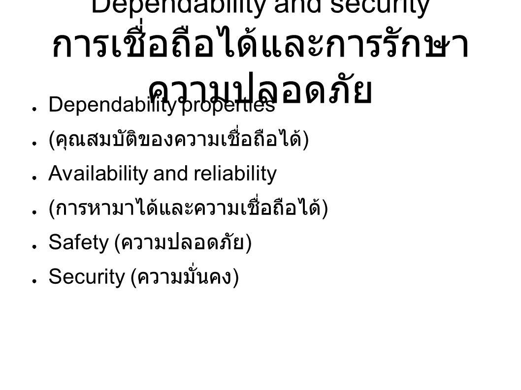 Dependability and security การเชื่อถือได้และการรักษา ความปลอดภัย ● Dependability properties ● ( คุณสมบัติของความเชื่อถือได้ ) ● Availability and reliability ● ( การหามาได้และความเชื่อถือได้ ) ● Safety ( ความปลอดภัย ) ● Security ( ความมั่นคง )