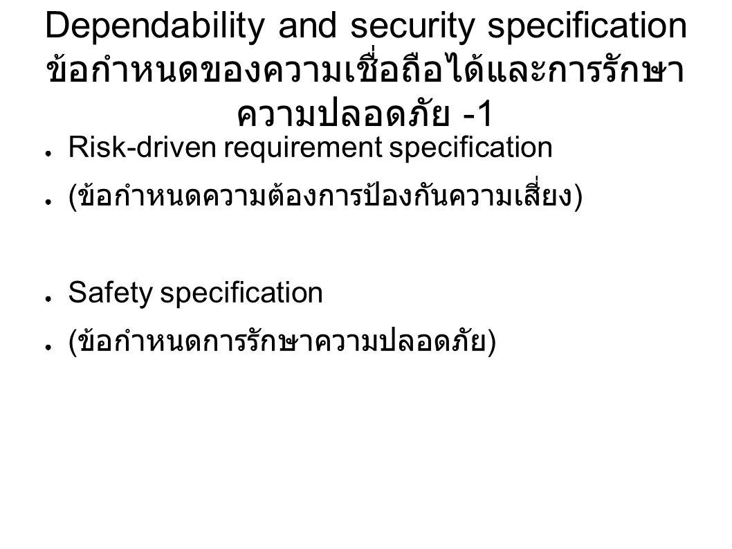Dependability and security specification ข้อกำหนดของความเชื่อถือได้และการรักษา ความปลอดภัย -1 ● Risk-driven requirement specification ● ( ข้อกำหนดความต้องการป้องกันความเสี่ยง ) ● Safety specification ● ( ข้อกำหนดการรักษาความปลอดภัย )