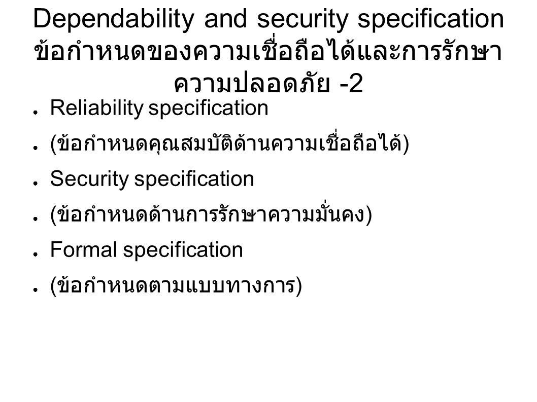 Dependability and security specification ข้อกำหนดของความเชื่อถือได้และการรักษา ความปลอดภัย -2 ● Reliability specification ● ( ข้อกำหนดคุณสมบัติด้านความเชื่อถือได้ ) ● Security specification ● ( ข้อกำหนดด้านการรักษาความมั่นคง ) ● Formal specification ● ( ข้อกำหนดตามแบบทางการ )