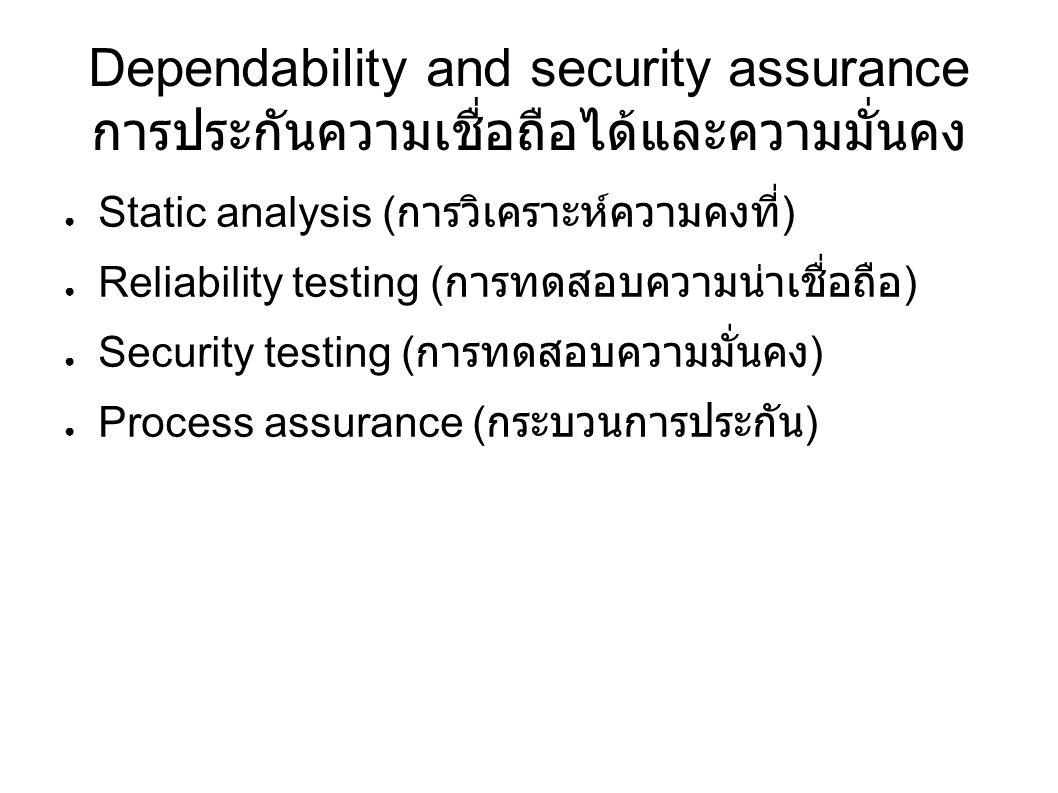 Dependability and security assurance การประกันความเชื่อถือได้และความมั่นคง ● Static analysis ( การวิเคราะห์ความคงที่ ) ● Reliability testing ( การทดสอบความน่าเชื่อถือ ) ● Security testing ( การทดสอบความมั่นคง ) ● Process assurance ( กระบวนการประกัน )