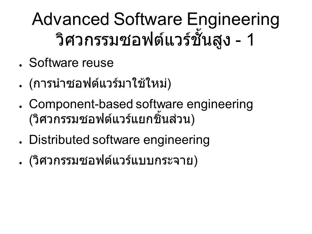 Advanced Software Engineering วิศวกรรมซอฟต์แวร์ชั้นสูง - 1 ● Software reuse ● ( การนำซอฟต์แวร์มาใช้ใหม่ ) ● Component-based software engineering ( วิศวกรรมซอฟต์แวร์แยกชิ้นส่วน ) ● Distributed software engineering ● ( วิศวกรรมซอฟต์แวร์แบบกระจาย )