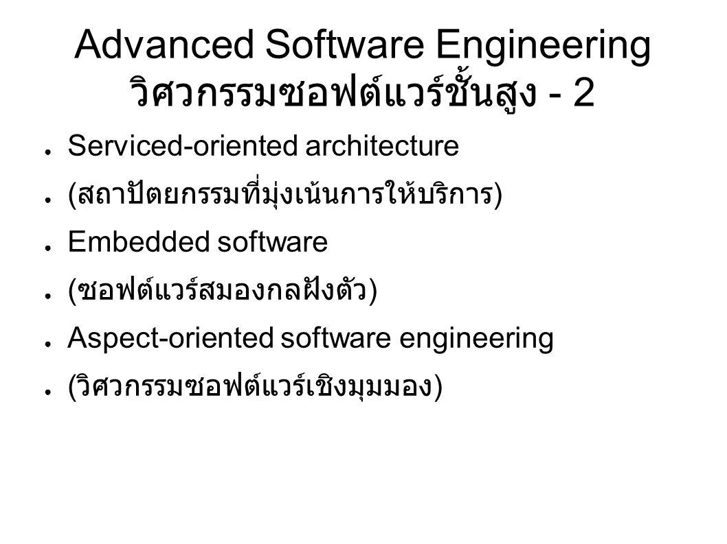 Advanced Software Engineering วิศวกรรมซอฟต์แวร์ชั้นสูง - 2 ● Serviced-oriented architecture ● ( สถาปัตยกรรมที่มุ่งเน้นการให้บริการ ) ● Embedded software ● ( ซอฟต์แวร์สมองกลฝังตัว ) ● Aspect-oriented software engineering ● ( วิศวกรรมซอฟต์แวร์เชิงมุมมอง )