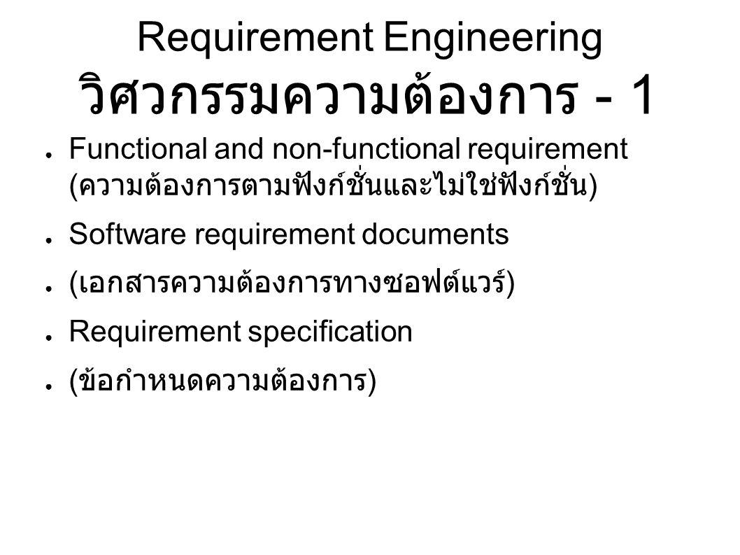Requirement Engineering วิศวกรรมความต้องการ - 1 ● Functional and non-functional requirement ( ความต้องการตามฟังก์ชั่นและไม่ใช่ฟังก์ชั่น ) ● Software requirement documents ● ( เอกสารความต้องการทางซอฟต์แวร์ ) ● Requirement specification ● ( ข้อกำหนดความต้องการ )