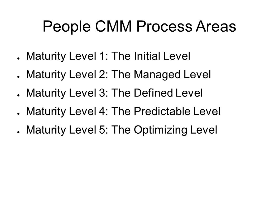 People CMM Process Areas ● Maturity Level 1: The Initial Level ● Maturity Level 2: The Managed Level ● Maturity Level 3: The Defined Level ● Maturity Level 4: The Predictable Level ● Maturity Level 5: The Optimizing Level