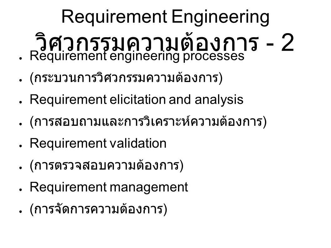 Requirement Engineering วิศวกรรมความต้องการ - 2 ● Requirement engineering processes ● ( กระบวนการวิศวกรรมความต้องการ ) ● Requirement elicitation and analysis ● ( การสอบถามและการวิเคราะห์ความต้องการ ) ● Requirement validation ● ( การตรวจสอบความต้องการ ) ● Requirement management ● ( การจัดการความต้องการ )
