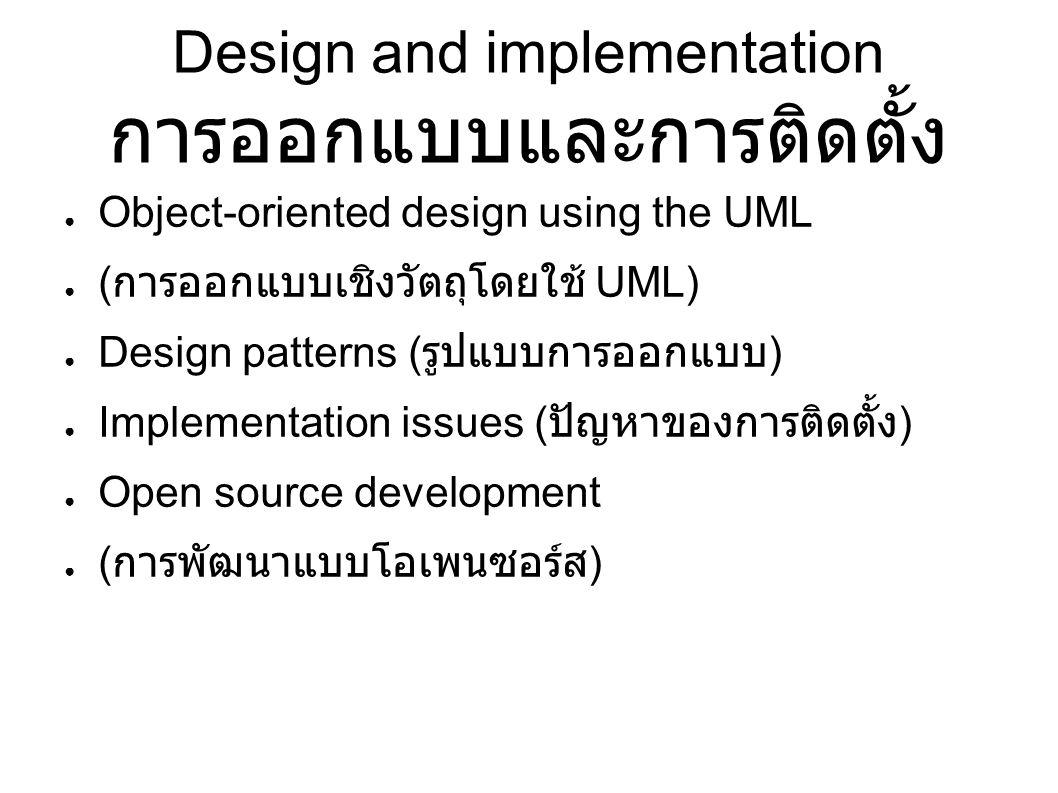 Design and implementation การออกแบบและการติดตั้ง ● Object-oriented design using the UML ● ( การออกแบบเชิงวัตถุโดยใช้ UML) ● Design patterns ( รูปแบบการออกแบบ ) ● Implementation issues ( ปัญหาของการติดตั้ง ) ● Open source development ● ( การพัฒนาแบบโอเพนซอร์ส )