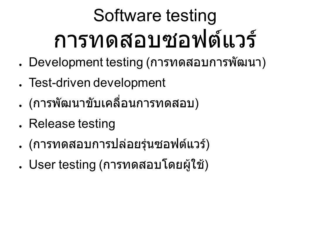 Software testing การทดสอบซอฟต์แวร์ ● Development testing ( การทดสอบการพัฒนา ) ● Test-driven development ● ( การพัฒนาขับเคลื่อนการทดสอบ ) ● Release testing ● ( การทดสอบการปล่อยรุ่นซอฟต์แวร์ ) ● User testing ( การทดสอบโดยผู้ใช้ )