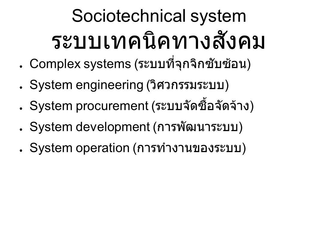 Sociotechnical system ระบบเทคนิคทางสังคม ● Complex systems ( ระบบที่จุกจิกซับซ้อน ) ● System engineering ( วิศวกรรมระบบ ) ● System procurement ( ระบบจัดซื้อจัดจ้าง ) ● System development ( การพัฒนาระบบ ) ● System operation ( การทำงานของระบบ )