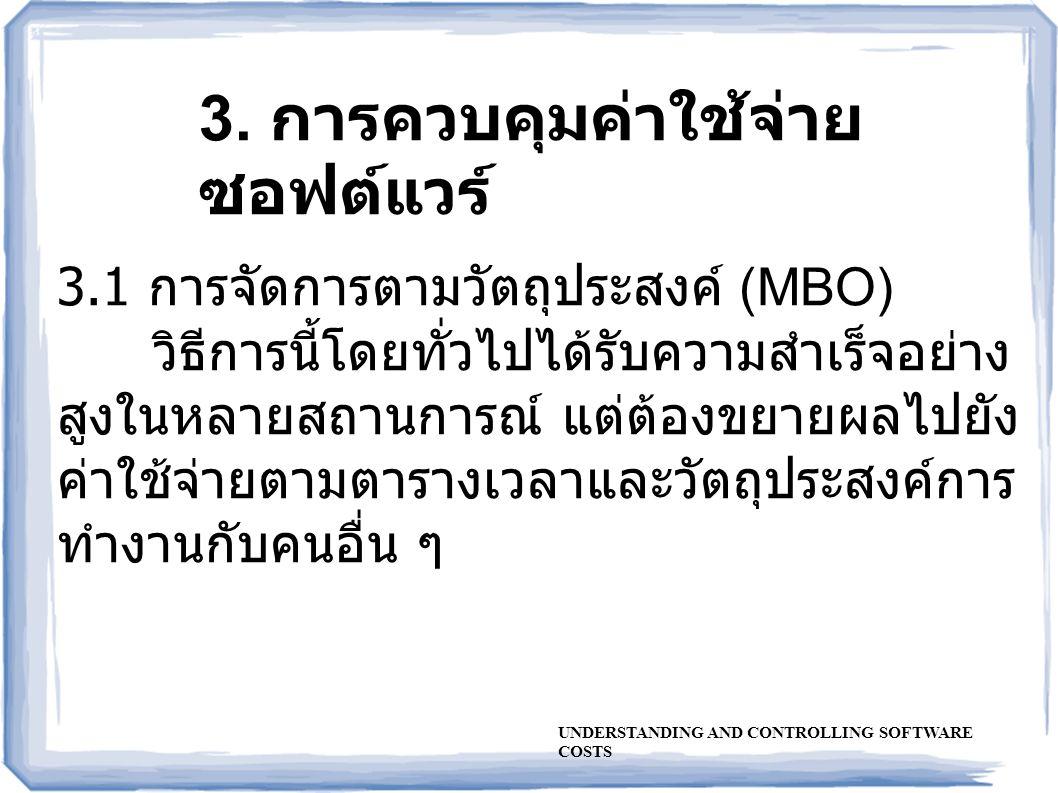 3. การควบคุมค่าใช้จ่าย ซอฟต์แวร์ 3.1 การจัดการตามวัตถุประสงค์ (MBO) วิธีการนี้โดยทั่วไปได้รับความสำเร็จอย่าง สูงในหลายสถานการณ์ แต่ต้องขยายผลไปยัง ค่า