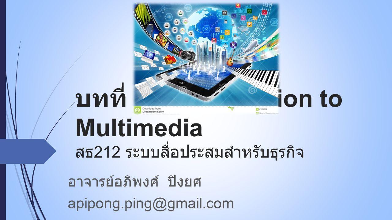 บทที่ 1 : Introduction to Multimedia สธ 212 ระบบสื่อประสมสำหรับธุรกิจ อาจารย์อภิพงศ์ ปิงยศ apipong.ping@gmail.com
