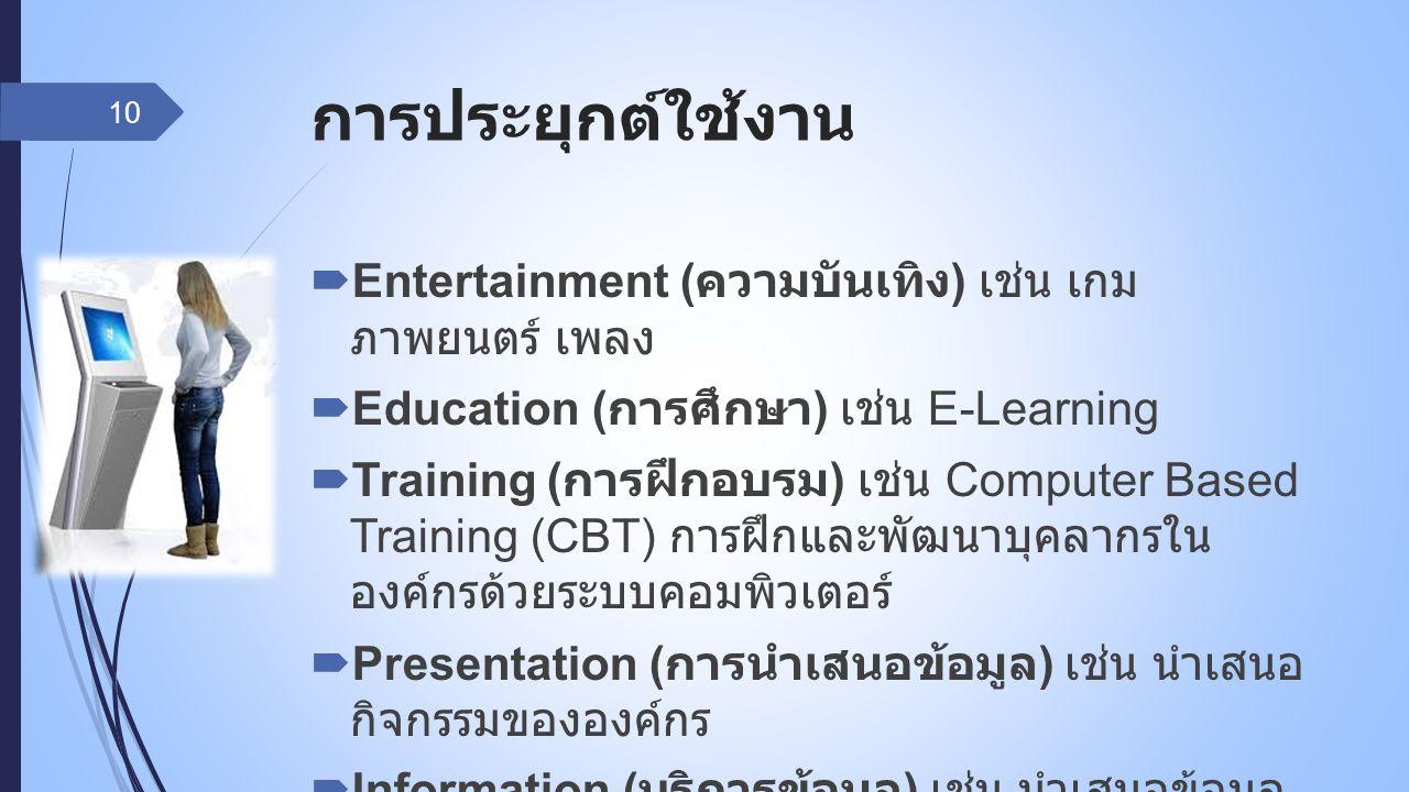 การประยุกต์ใช้งาน  Entertainment ( ความบันเทิง ) เช่น เกม ภาพยนตร์ เพลง  Education ( การศึกษา ) เช่น E-Learning  Training ( การฝึกอบรม ) เช่น Compu