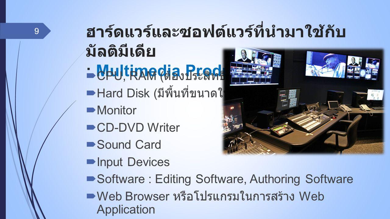 ฮาร์ดแวร์และซอฟต์แวร์ที่นำมาใช้กับ มัลติมีเดีย : Multimedia Production  CPU, RAM ( ต้องประสิทธิภาพสูง )  Hard Disk ( มีพื้นที่ขนาดใหญ่ )  Monitor 
