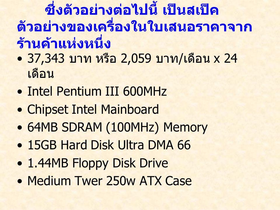 ซึ่งตัวอย่างต่อไปนี้ เป็นสเป็ค ตัวอย่างของเครื่องในใบเสนอราคาจาก ร้านค้าแห่งหนึ่ง 37,343 บาท หรือ 2,059 บาท / เดือน x 24 เดือน Intel Pentium III 600MHz Chipset Intel Mainboard 64MB SDRAM (100MHz) Memory 15GB Hard Disk Ultra DMA 66 1.44MB Floppy Disk Drive Medium Twer 250w ATX Case