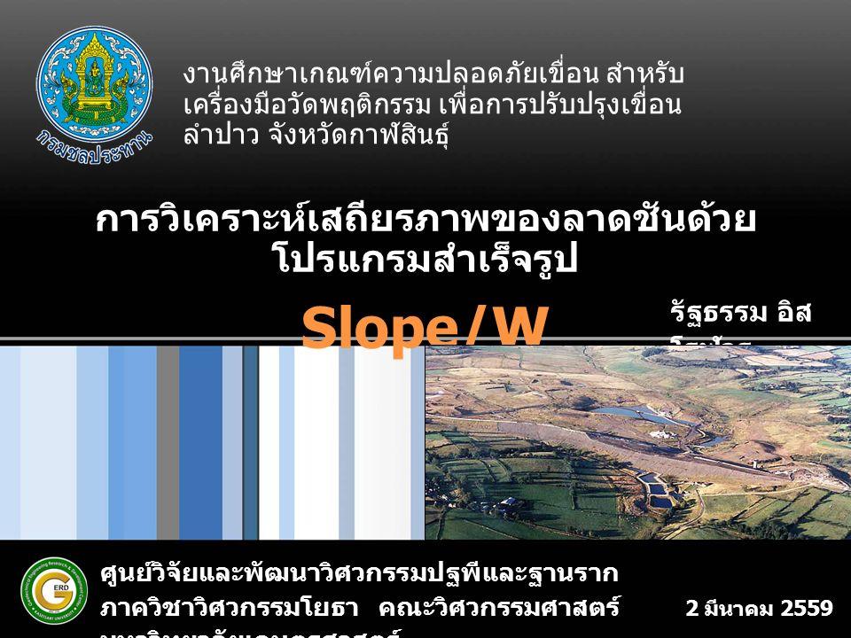 การวิเคราะห์เสถียรภาพของลาดชันด้วย โปรแกรมสำเร็จรูป Slope/W 2 มีนาคม 2559 ศูนย์วิจัยและพัฒนาวิศวกรรมปฐพีและฐานราก ภาควิชาวิศวกรรมโยธา คณะวิศวกรรมศาสตร์ มหาวิทยาลัยเกษตรศาสตร์ รัฐธรรม อิส โรฬาร งานศึกษาเกณฑ์ความปลอดภัยเขื่อน สำหรับ เครื่องมือวัดพฤติกรรม เพื่อการปรับปรุงเขื่อน ลำปาว จังหวัดกาฬสินธุ์