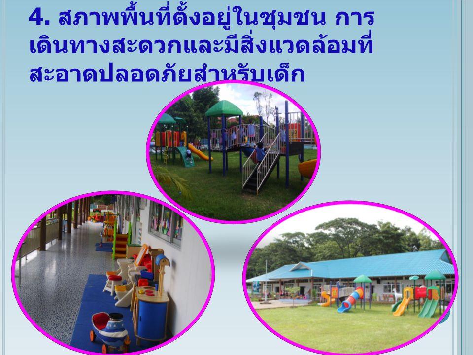 4. สภาพพื้นที่ตั้งอยู่ในชุมชน การ เดินทางสะดวกและมีสิ่งแวดล้อมที่ สะอาดปลอดภัยสำหรับเด็ก