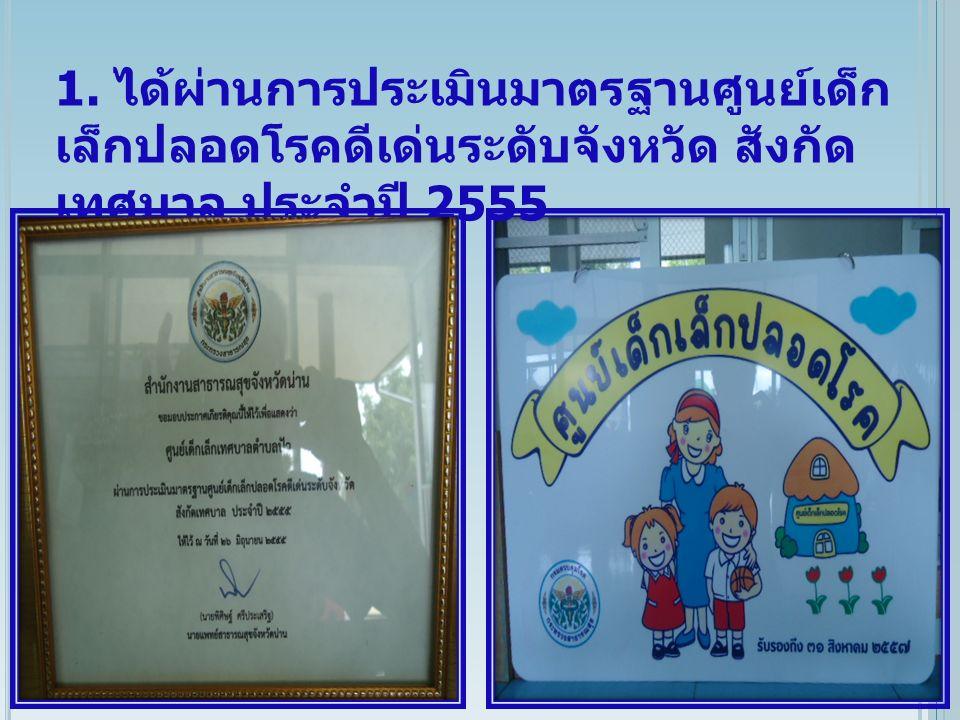 1. ได้ผ่านการประเมินมาตรฐานศูนย์เด็ก เล็กปลอดโรคดีเด่นระดับจังหวัด สังกัด เทศบาล ประจำปี 2555