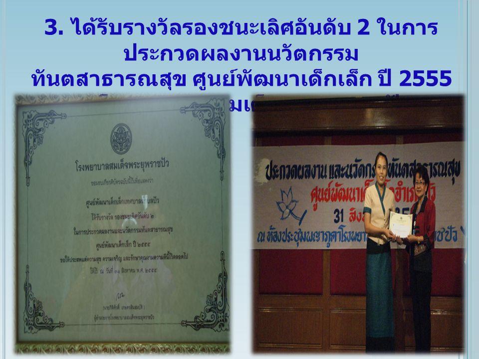 3. ได้รับรางวัลรองชนะเลิศอันดับ 2 ในการ ประกวดผลงานนวัตกรรม ทันตสาธารณสุข ศูนย์พัฒนาเด็กเล็ก ปี 2555 ณ โรงพยาบาลสมเด็จพระยุพราชปัว