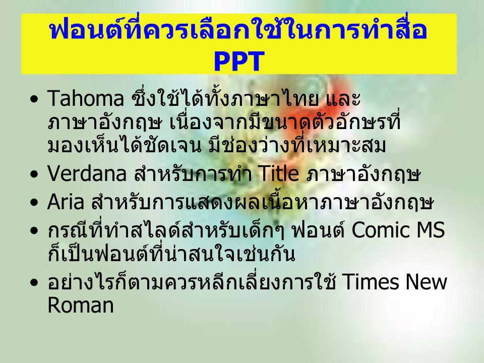 ฟอนต์ที่ควรเลือกใช้ในการทำสื่อ PPT Tahoma ซึ่งใช้ได้ทั้งภาษาไทย และ ภาษาอังกฤษ เนื่องจากมีขนาดตัวอักษรที่ มองเห็นได้ชัดเจน มีช่องว่างที่เหมาะสม Verdana สำหรับการทำ Title ภาษาอังกฤษ Aria สำหรับการแสดงผลเนื้อหาภาษาอังกฤษ กรณีที่ทำสไลด์สำหรับเด็กๆ ฟอนต์ Comic MS ก็เป็นฟอนต์ที่น่าสนใจเช่นกัน อย่างไรก็ตามควรหลีกเลี่ยงการใช้ Times New Roman