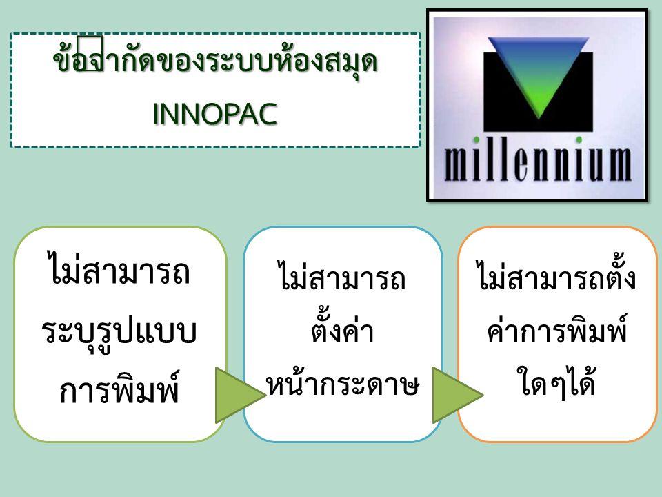 ข้อจำกัดของระบบห้องสมุด INNOPAC ไม่สามารถ ระบุรูปแบบ การพิมพ์ ไม่สามารถ ตั้งค่า หน้ากระดาษ ไม่สามารถตั้ง ค่าการพิมพ์ ใดๆได้