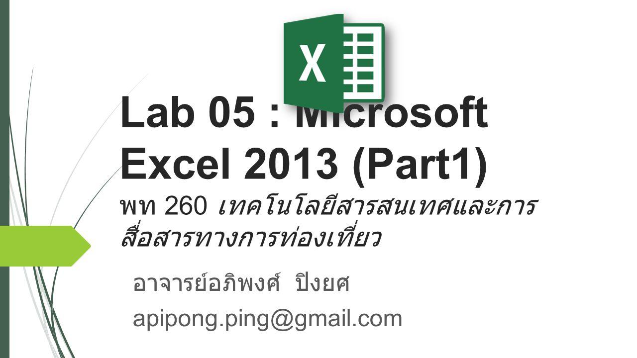 Lab 05 : Microsoft Excel 2013 (Part1) พท 260 เทคโนโลยีสารสนเทศและการ สื่อสารทางการท่องเที่ยว อาจารย์อภิพงศ์ ปิงยศ apipong.ping@gmail.com