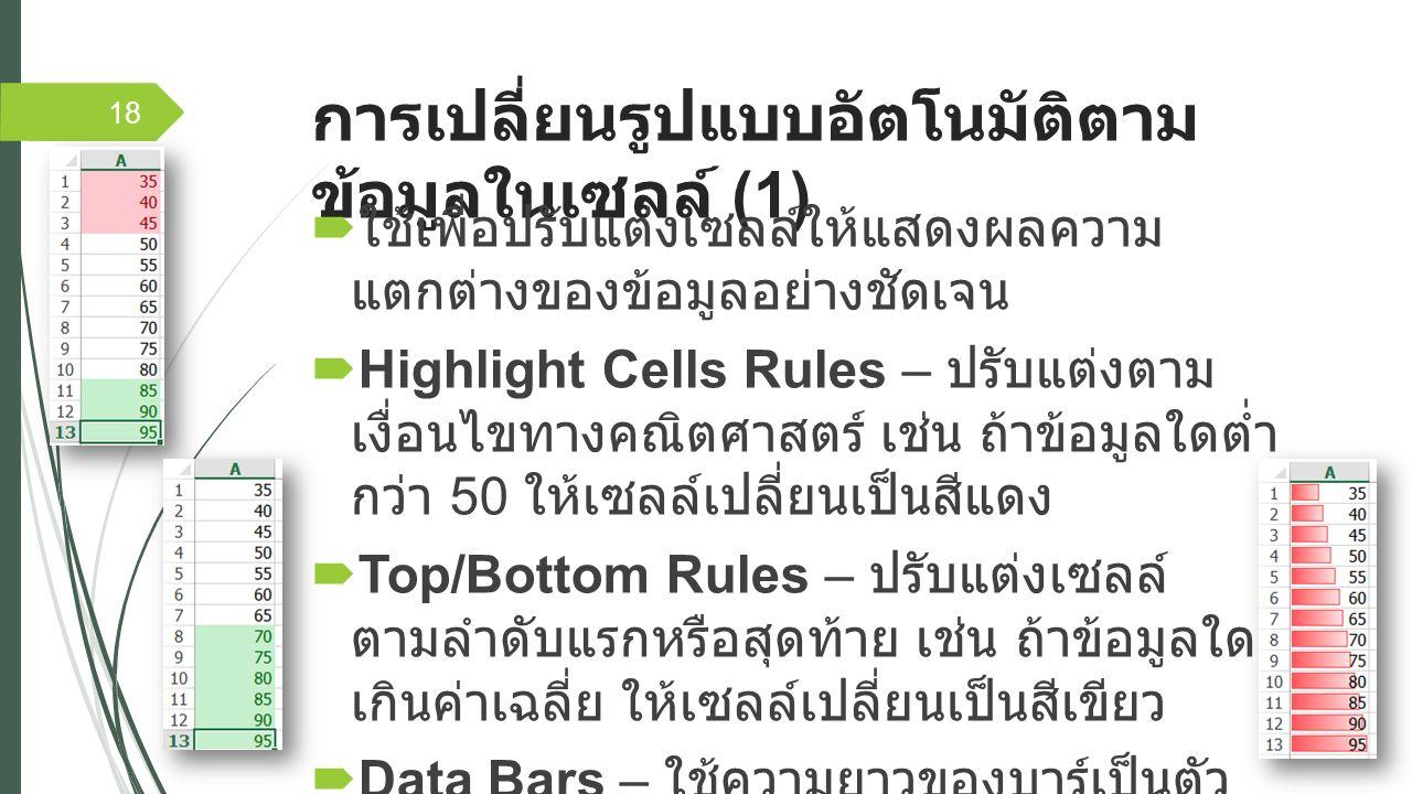 การเปลี่ยนรูปแบบอัตโนมัติตาม ข้อมูลในเซลล์ (1)  ใช้เพื่อปรับแต่งเซลล์ให้แสดงผลความ แตกต่างของข้อมูลอย่างชัดเจน  Highlight Cells Rules – ปรับแต่งตาม เงื่อนไขทางคณิตศาสตร์ เช่น ถ้าข้อมูลใดต่ำ กว่า 50 ให้เซลล์เปลี่ยนเป็นสีแดง  Top/Bottom Rules – ปรับแต่งเซลล์ ตามลำดับแรกหรือสุดท้าย เช่น ถ้าข้อมูลใด เกินค่าเฉลี่ย ให้เซลล์เปลี่ยนเป็นสีเขียว  Data Bars – ใช้ความยาวของบาร์เป็นตัว บอกค่าของข้อมูล เช่น ข้อมูลใดมีค่าน้อย บาร์ ก็จะสั้น หากข้อมูลใดมีค่ามาก บาร์ก็จะยาว 18