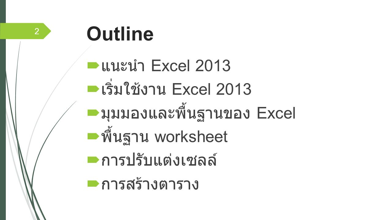 Outline  แนะนำ Excel 2013  เริ่มใช้งาน Excel 2013  มุมมองและพื้นฐานของ Excel  พื้นฐาน worksheet  การปรับแต่งเซลล์  การสร้างตาราง 2