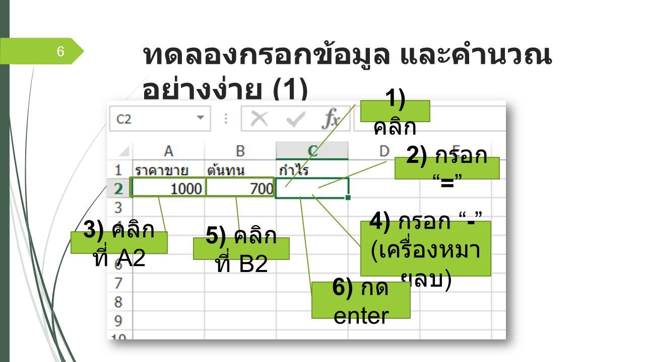 ทดลองกรอกข้อมูล และคำนวณ อย่างง่าย (1) 6 1) คลิก 2) กรอก = 3) คลิก ที่ A2 5) คลิก ที่ B2 4) กรอก - ( เครื่องหมา ยลบ ) 6) กด enter