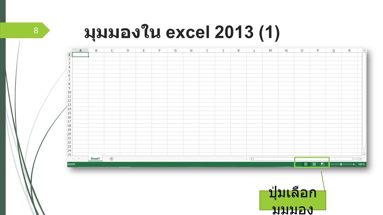 มุมมองใน excel 2013 (2)  มุมมองปกติ (Normal View) - เป็นมุมมอง หลักสำหรับการกรอกข้อมูล  เค้าโครงหน้ากระดาษ (Page Layout View) – เป็นมุมมองที่เหมือนกับการพิมพ์ลงบน หน้ากระดาษจริงๆ เหมาะสำหรับการตรวจสอบ ก่อนพิมพ์  แสดงตัวอย่างตัวแบ่งหน้า (Page Break View) – เป็นมุมมองที่ใช้ตรวจสอบว่าข้อมูลใน เซลล์ตกขอบกระดาษหรือไม่ โดยเราสามารถ แดรกเมาส์กำหนดขอบเขตหน้ากระดาษได้ 9
