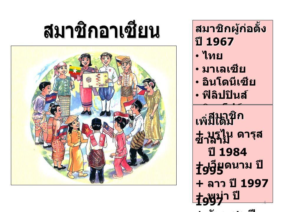 สมาชิกผู้ก่อตั้ง ปี 1967 ไทย มาเลเซีย อินโดนีเซีย ฟิลิปปินส์ สิงคโปร์ สมาชิก เพิ่มเติม สมาชิก เพิ่มเติม + บรูไน ดารุส ซาลาม ปี 1984 + เวียดนาม ปี 1995