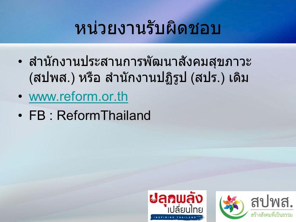 หน่วยงานรับผิดชอบ สำนักงานประสานการพัฒนาสังคมสุขภาวะ ( สปพส.) หรือ สำนักงานปฏิรูป ( สปร.) เดิม www.reform.or.th FB : ReformThailand