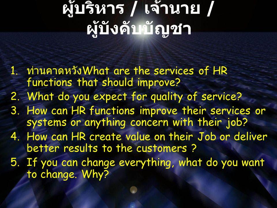 ผู้บริหาร / เจ้านาย / ผู้บังคับบัญชา 1. ท่านคาดหวัง What are the services of HR functions that should improve? 2.What do you expect for quality of ser