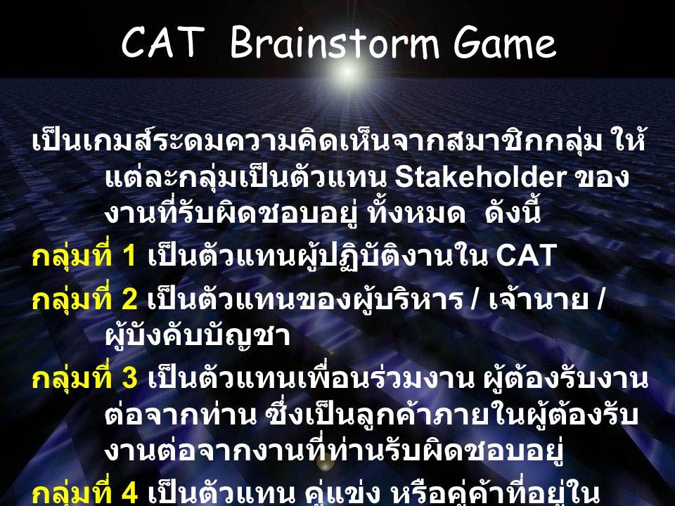 CAT Brainstorm Game เป็นเกมส์ระดมความคิดเห็นจากสมาชิกกลุ่ม ให้ แต่ละกลุ่มเป็นตัวแทน Stakeholder ของ งานที่รับผิดชอบอยู่ ทั้งหมด ดังนี้ กลุ่มที่ 1 เป็นตัวแทนผู้ปฏิบัติงานใน CAT กลุ่มที่ 2 เป็นตัวแทนของผู้บริหาร / เจ้านาย / ผู้บังคับบัญชา กลุ่มที่ 3 เป็นตัวแทนเพื่อนร่วมงาน ผู้ต้องรับงาน ต่อจากท่าน ซึ่งเป็นลูกค้าภายในผู้ต้องรับ งานต่อจากงานที่ท่านรับผิดชอบอยู่ กลุ่มที่ 4 เป็นตัวแทน คู่แข่ง หรือคู่ค้าที่อยู่ใน ธุรกิจประเภทเดียวกัน กลุ่มที่ 5 เป็นตัวแทนของกลุ่มลูกค้าภายนอก องค์กร ที่ต้องติดต่อ ประสานงานกับท่าน