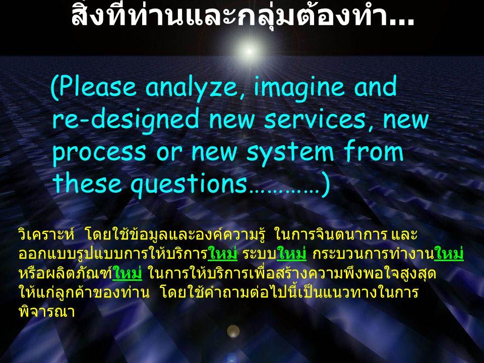 สิ่งที่ท่านและกลุ่มต้องทำ... (Please analyze, imagine and re-designed new services, new process or new system from these questions…………) วิเคราะห์ โดยใ