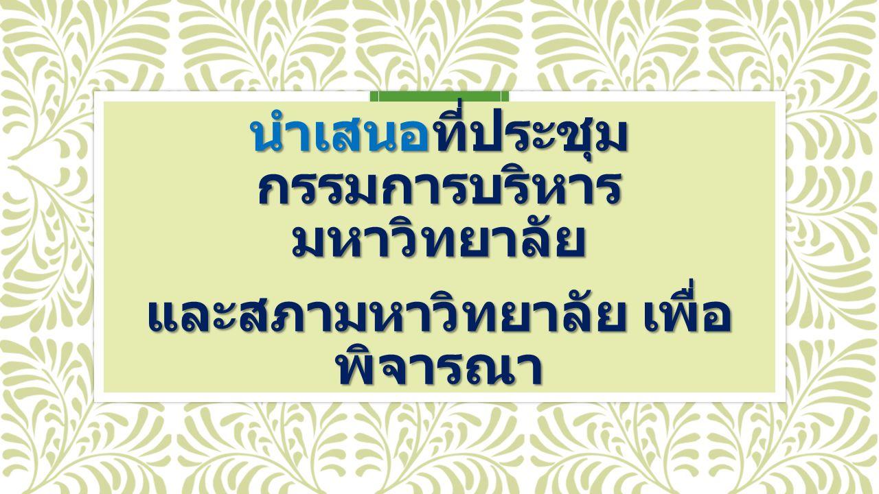 นำเสนอที่ประชุม กรรมการบริหาร มหาวิทยาลัย และสภามหาวิทยาลัย เพื่อ พิจารณา