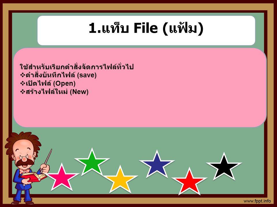 ใช้สำหรับเรียกคำสั่งจัดการไฟล์ทั่วไป  คำสั่งบันทึกไฟล์ (save)  เปิดไฟล์ (Open)  สร้างไฟล์ใหม่ (New) 1. แท็บ File ( แฟ้ม )