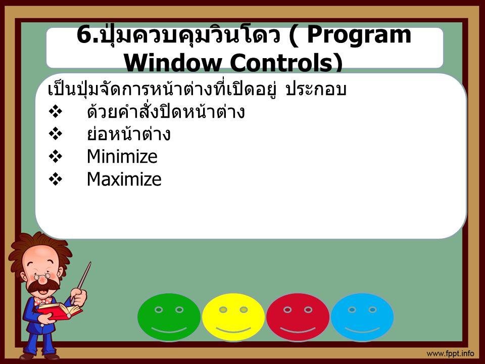 6. ปุ่มควบคุมวินโดว ( Program Window Controls) เป็นปุ่มจัดการหน้าต่างที่เปิดอยู่ ประกอบ  ด้วยคำสั่งปิดหน้าต่าง  ย่อหน้าต่าง  Minimize  Maximize