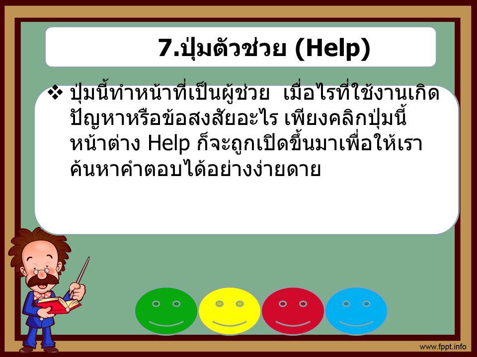 7. ปุ่มตัวช่วย (Help)  ปุ่มนี้ทำหน้าที่เป็นผู้ช่วย เมื่อไรที่ใช้งานเกิด ปัญหาหรือข้อสงสัยอะไร เพียงคลิกปุ่มนี้ หน้าต่าง Help ก็จะถูกเปิดขึ้นมาเพื่อให