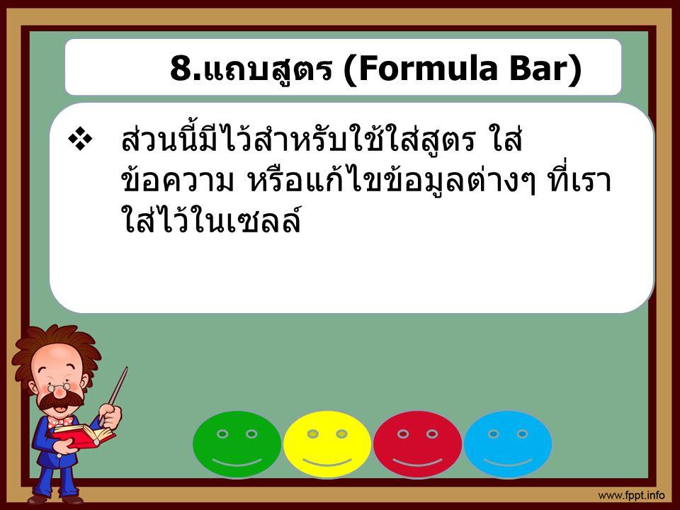 8. แถบสูตร (Formula Bar)  ส่วนนี้มีไว้สำหรับใช้ใส่สูตร ใส่ ข้อความ หรือแก้ไขข้อมูลต่างๆ ที่เรา ใส่ไว้ในเซลล์