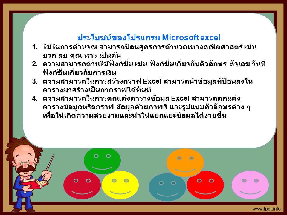 ประโยชน์ของโปรแกรม Microsoft excel 1. ใช้ในการคำนวณ สามารถป้อนสูตรการคำนวณทางคณิตศาสตร์ เช่น บวก ลบ คูณ หาร เป็นต้น 2. ความสามารถด้านใช้ฟังก์ชั่น เช่น