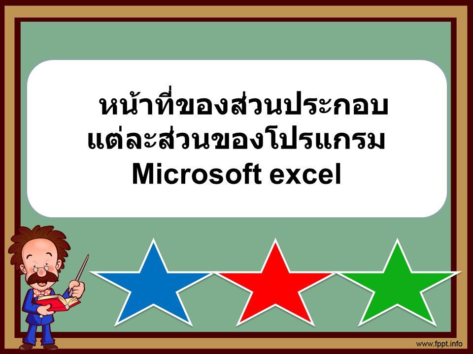 หน หน้าที่ของส่วนประกอบ แต่ละส่วนของโปรแกรม Microsoft excel