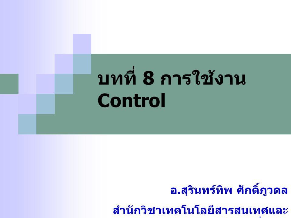 บทที่ 8 การใช้งาน Control อ. สุรินทร์ทิพ ศักดิ์ภูวดล สำนักวิชาเทคโนโลยีสารสนเทศและ การสื่อสาร