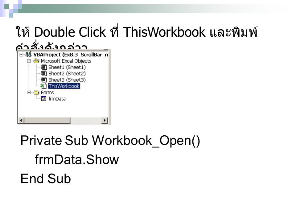 Private Sub Workbook_Open() frmData.Show End Sub ให้ Double Click ที่ ThisWorkbook และพิมพ์ คำสั่งดังกล่าว