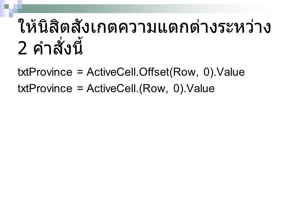 ให้นิสิตสังเกตความแตกต่างระหว่าง 2 คำสั่งนี้ txtProvince = ActiveCell.Offset(Row, 0).Value txtProvince = ActiveCell.(Row, 0).Value