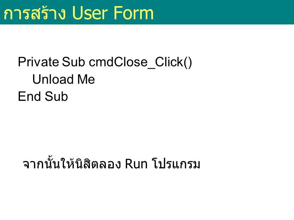 การสร้าง User Form Private Sub cmdClose_Click() Unload Me End Sub จากนั้นให้นิสิตลอง Run โปรแกรม
