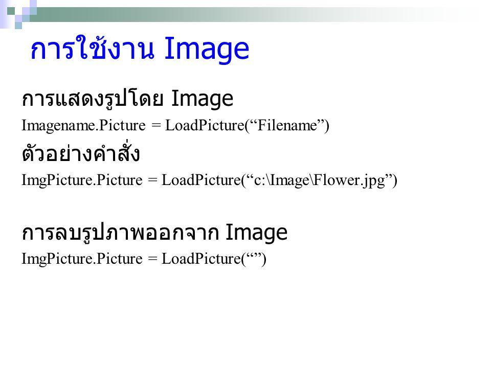 การใช้งาน Image การแสดงรูปโดย Image Imagename.Picture = LoadPicture( Filename ) ตัวอย่างคำสั่ง ImgPicture.Picture = LoadPicture( c:\Image\Flower.jpg ) การลบรูปภาพออกจาก Image ImgPicture.Picture = LoadPicture( )