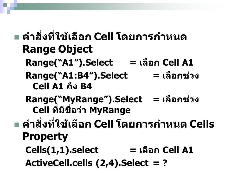 คำสั่งที่ใช้เลือก Cell โดยการกำหนด Range Object Range( A1 ).Select = เลือก Cell A1 Range( A1:B4 ).Select = เลือกช่วง Cell A1 ถึง B4 Range( MyRange ).Select = เลือกช่วง Cell ที่มีชื่อว่า MyRange คำสั่งที่ใช้เลือก Cell โดยการกำหนด Cells Property Cells(1,1).select= เลือก Cell A1 ActiveCell.cells (2,4).Select=