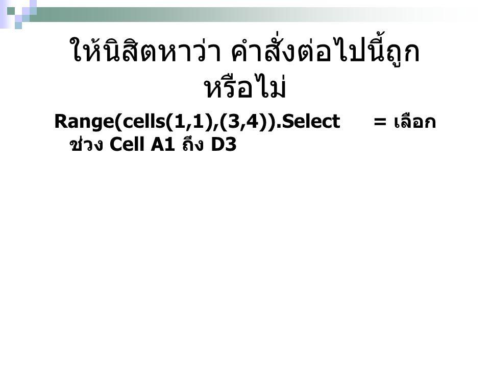 ให้นิสิตหาว่า คำสั่งต่อไปนี้ถูก หรือไม่ Range(cells(1,1),(3,4)).Select= เลือก ช่วง Cell A1 ถึง D3