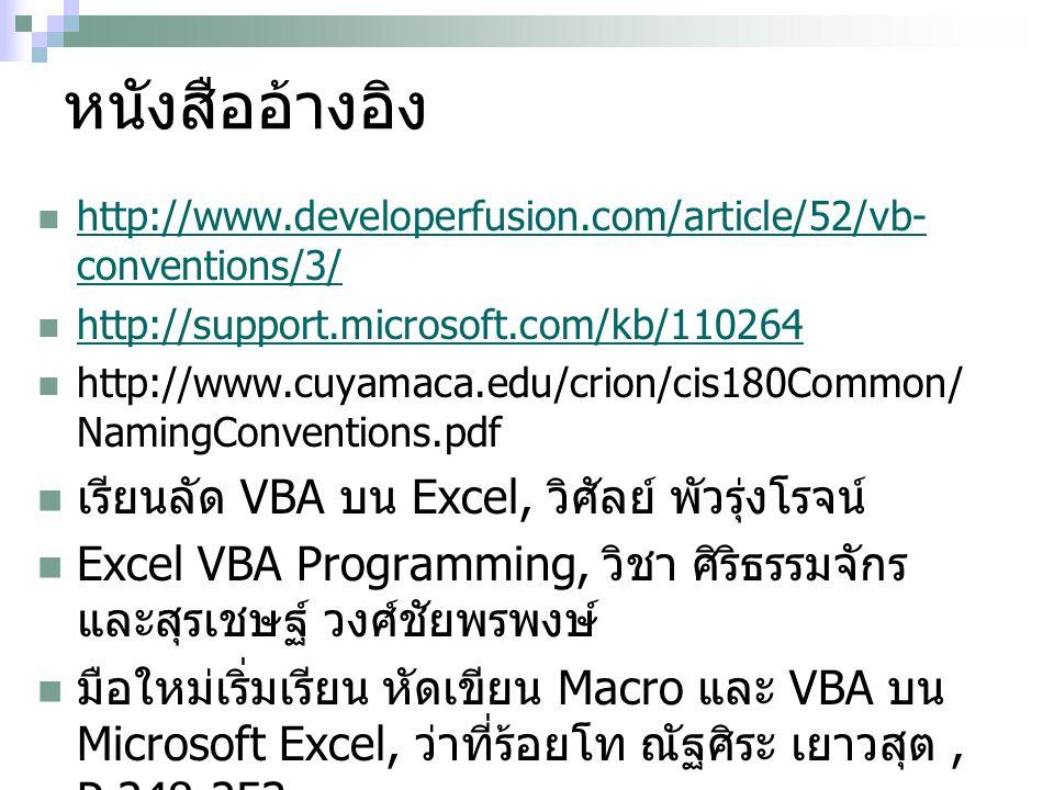 หนังสืออ้างอิง http://www.developerfusion.com/article/52/vb- conventions/3/ http://www.developerfusion.com/article/52/vb- conventions/3/ http://support.microsoft.com/kb/110264 http://www.cuyamaca.edu/crion/cis180Common/ NamingConventions.pdf เรียนลัด VBA บน Excel, วิศัลย์ พัวรุ่งโรจน์ Excel VBA Programming, วิชา ศิริธรรมจักร และสุรเชษฐ์ วงศ์ชัยพรพงษ์ มือใหม่เริ่มเรียน หัดเขียน Macro และ VBA บน Microsoft Excel, ว่าที่ร้อยโท ณัฐศิระ เยาวสุต, P 248-253